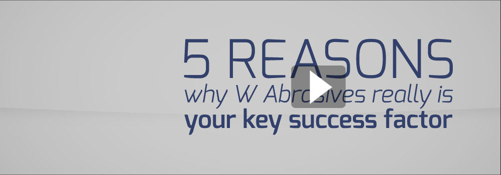 Here are the 5 reasons why W Abrasives really is YOUR Key success factor